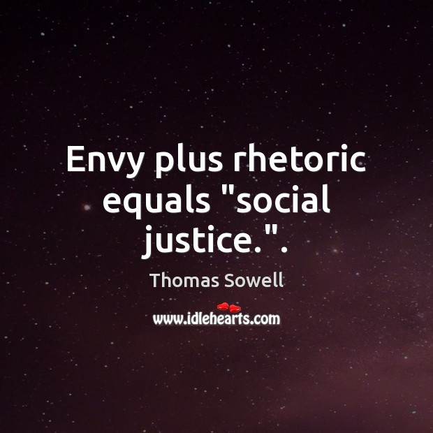 "Envy plus rhetoric equals ""social justice."". Thomas Sowell Picture Quote"