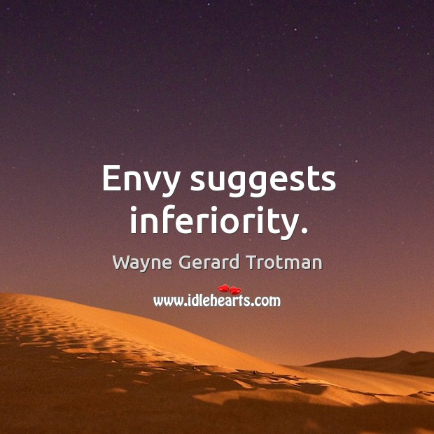 Envy suggests inferiority. Wayne Gerard Trotman Picture Quote