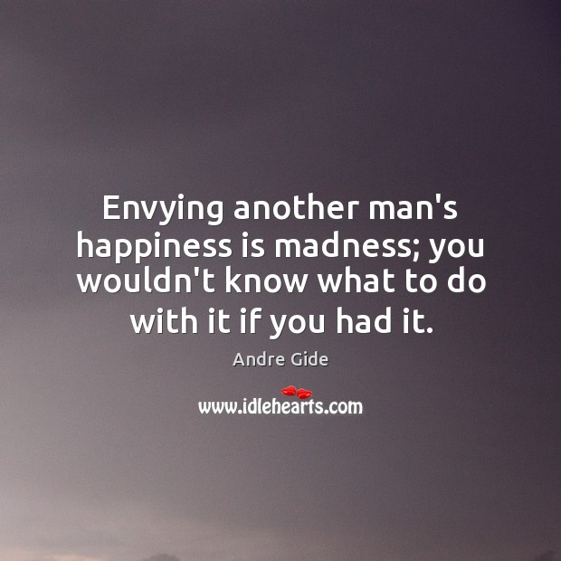 Envying another man's happiness is madness; you wouldn't know what to do Andre Gide Picture Quote