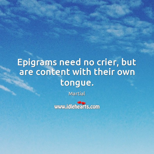 Epigrams need no crier, but are content with their own tongue. Martial Picture Quote