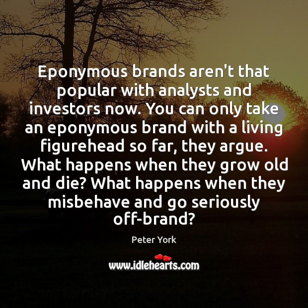 Eponymous brands aren't that popular with analysts and investors now. You can Peter York Picture Quote
