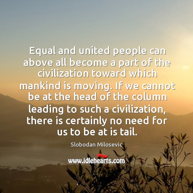 Equal and united people can above all become a part of the civilization toward which mankind is moving. Image