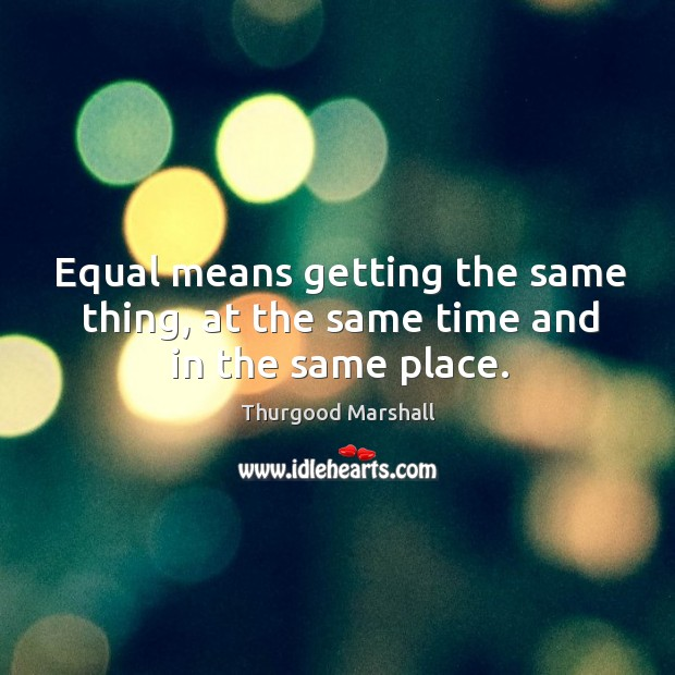 Equal means getting the same thing, at the same time and in the same place. Image