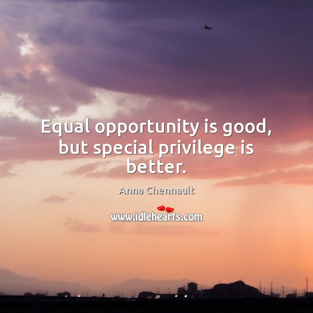 Equal opportunity is good, but special privilege is better. Anna Chennault Picture Quote