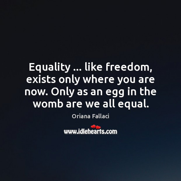 Equality … like freedom, exists only where you are now. Only as an Oriana Fallaci Picture Quote