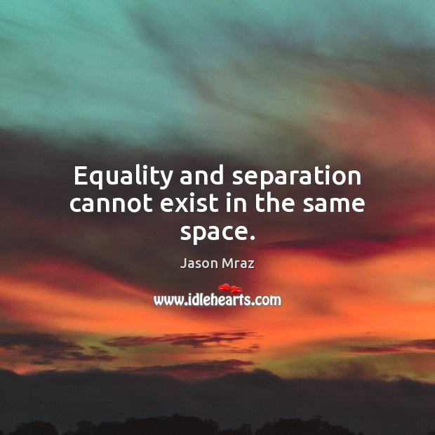 Image, Equality and separation cannot exist in the same space.