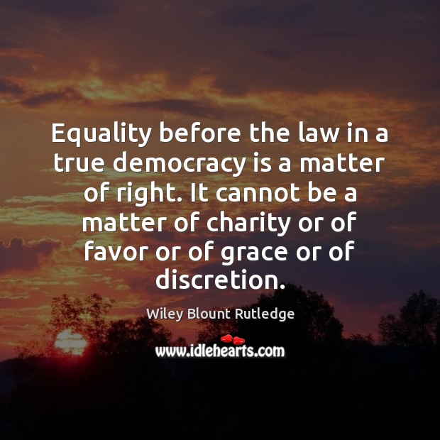 Equality before the law in a true democracy is a matter of Democracy Quotes Image