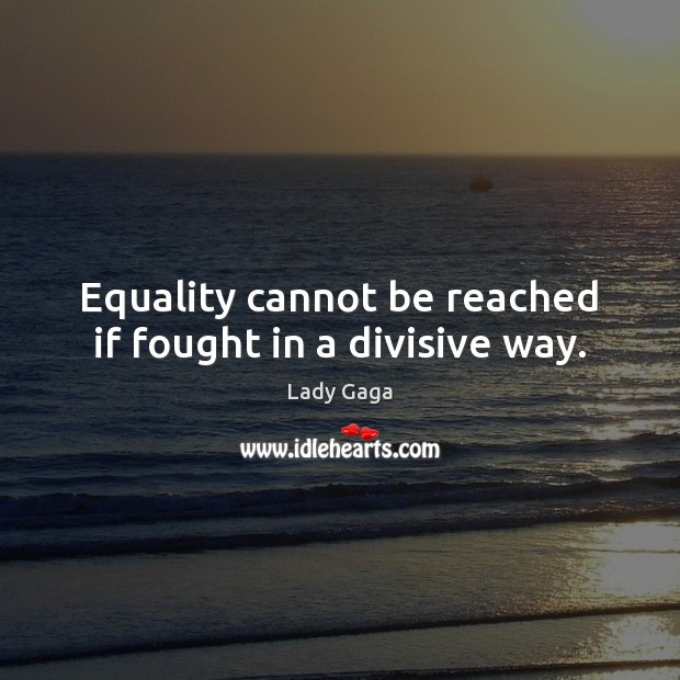 Image, Equality cannot be reached if fought in a divisive way.