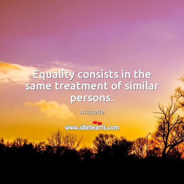 Equality consists in the same treatment of similar persons. Image