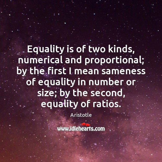 Image, Equality is of two kinds, numerical and proportional; by the first I