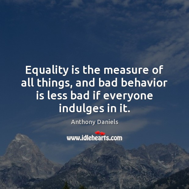 Equality is the measure of all things, and bad behavior is less Anthony Daniels Picture Quote