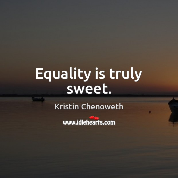 Equality is truly sweet. Equality Quotes Image
