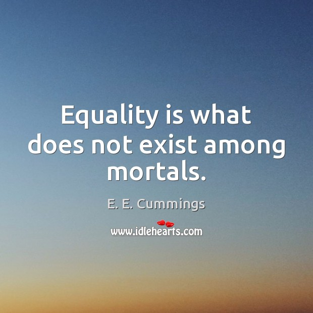 Equality is what does not exist among mortals. Equality Quotes Image