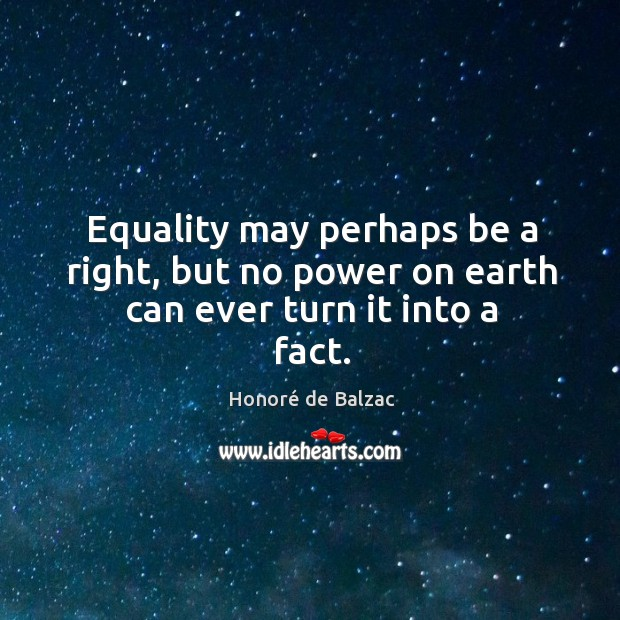 Equality may perhaps be a right, but no power on earth can ever turn it into a fact. Image