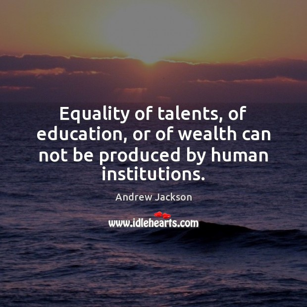 Equality of talents, of education, or of wealth can not be produced by human institutions. Image