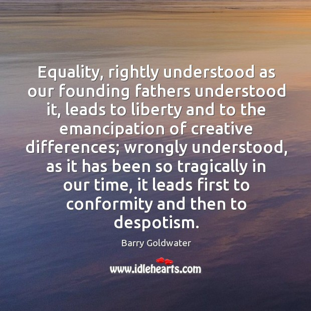 Equality, rightly understood as our founding fathers understood it, leads to liberty and to Image