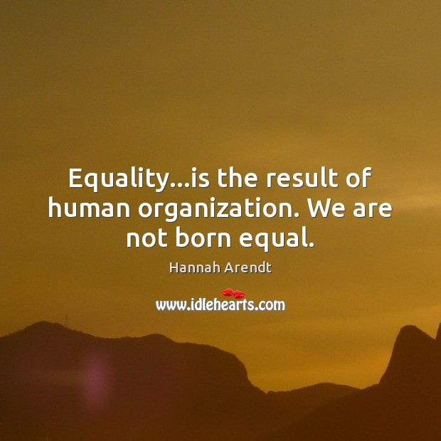 Equality…is the result of human organization. We are not born equal. Hannah Arendt Picture Quote