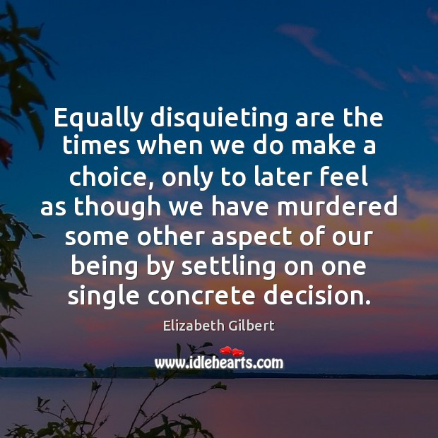 Equally disquieting are the times when we do make a choice, only Elizabeth Gilbert Picture Quote