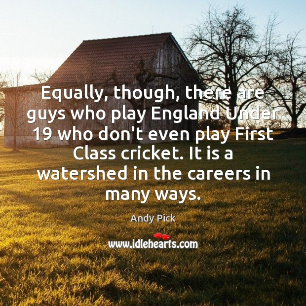 Equally, though, there are guys who play England Under 19 who don't even Image