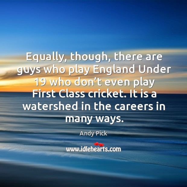 Equally, though, there are guys who play england under 19 who don't even play first class cricket. Image