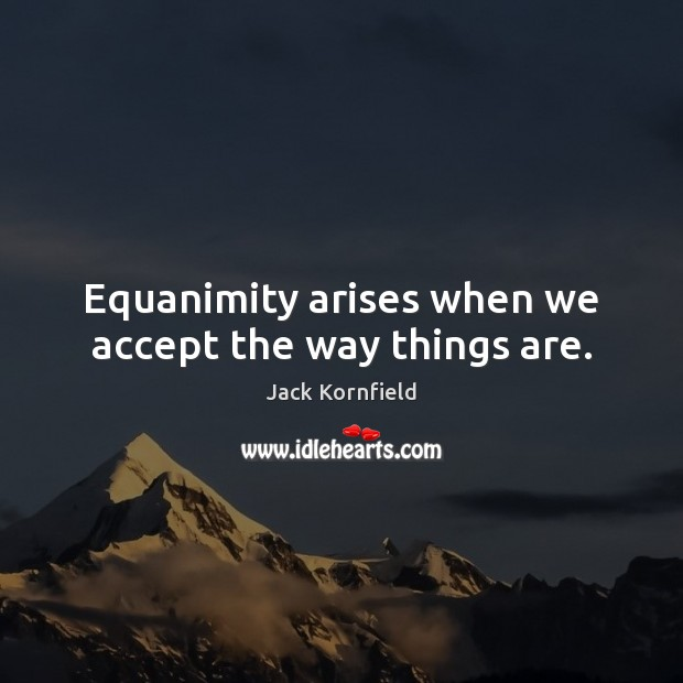 Equanimity arises when we accept the way things are. Jack Kornfield Picture Quote