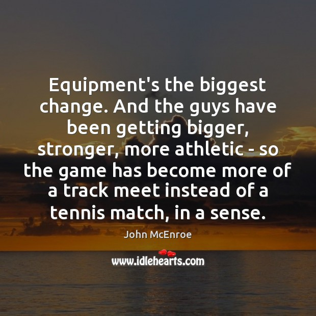 Equipment's the biggest change. And the guys have been getting bigger, stronger, John McEnroe Picture Quote