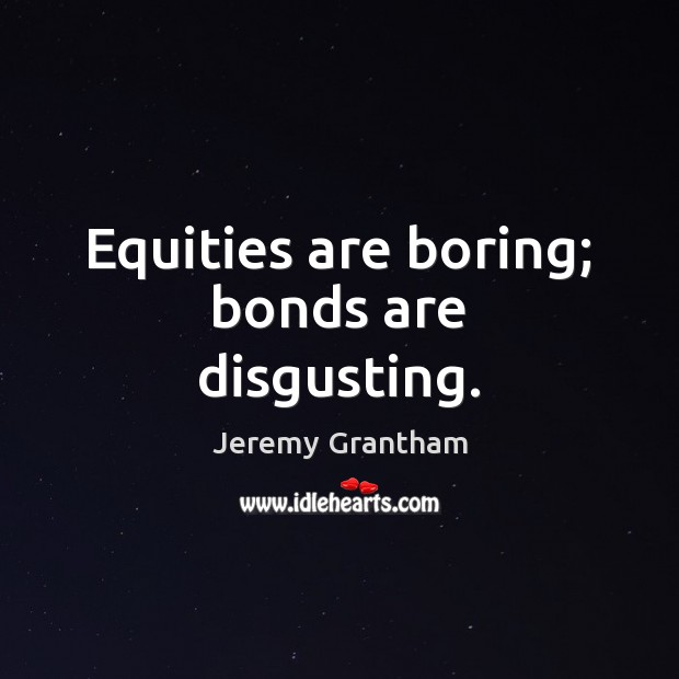 Equities are boring; bonds are disgusting. Jeremy Grantham Picture Quote