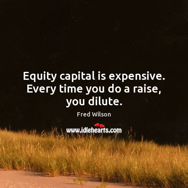 Equity capital is expensive. Every time you do a raise, you dilute. Fred Wilson Picture Quote