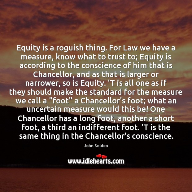 Equity is a roguish thing. For Law we have a measure, know John Selden Picture Quote