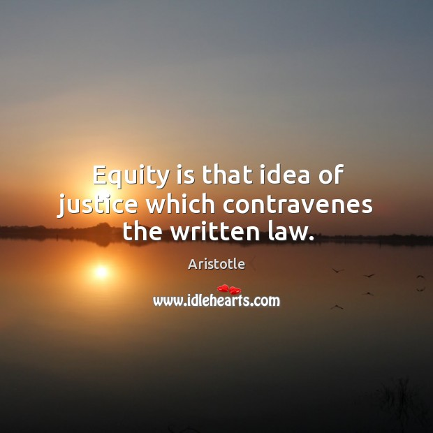Image, Equity is that idea of justice which contravenes the written law.