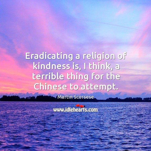 Image, Eradicating a religion of kindness is, I think, a terrible thing for the chinese to attempt.