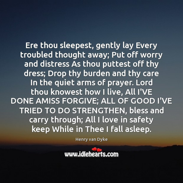 Ere thou sleepest, gently lay Every troubled thought away; Put off worry Henry van Dyke Picture Quote