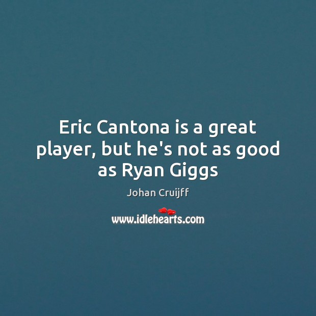 Eric Cantona is a great player, but he's not as good as Ryan Giggs Johan Cruijff Picture Quote