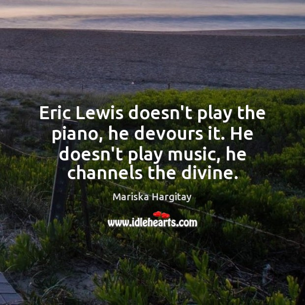 Eric Lewis doesn't play the piano, he devours it. He doesn't play Mariska Hargitay Picture Quote