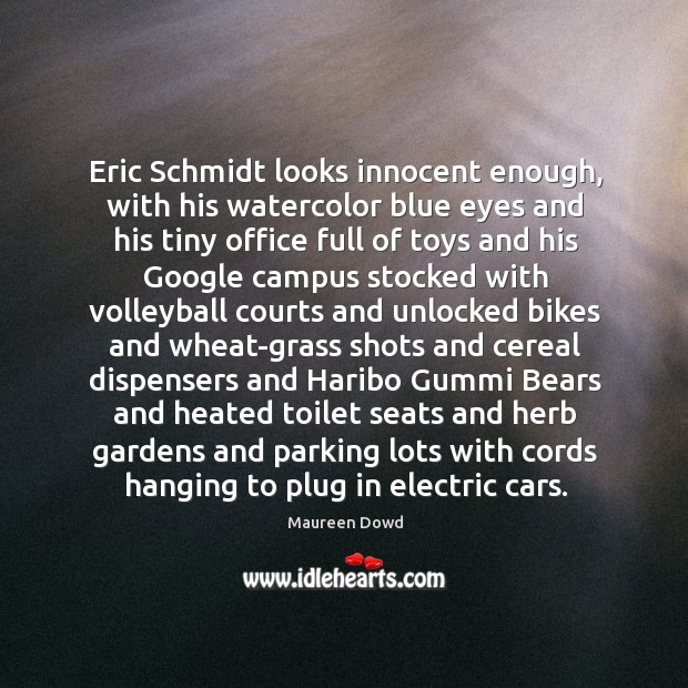 Eric Schmidt looks innocent enough, with his watercolor blue eyes and his Maureen Dowd Picture Quote