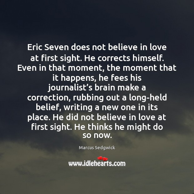 Eric Seven does not believe in love at first sight. He corrects Marcus Sedgwick Picture Quote