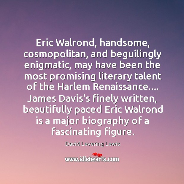 Eric Walrond, handsome, cosmopolitan, and beguilingly enigmatic, may have been the most David Levering Lewis Picture Quote
