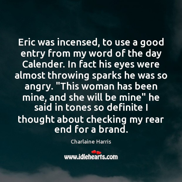 Eric was incensed, to use a good entry from my word of Charlaine Harris Picture Quote
