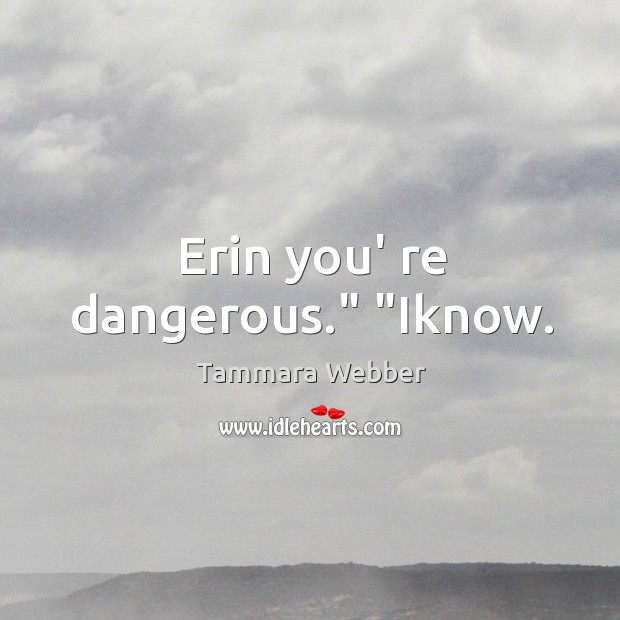 """Erin you' re dangerous."""" """"Iknow. Image"""