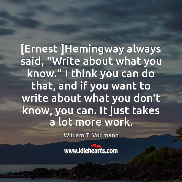 """Image, [Ernest ]Hemingway always said, """"Write about what you know."""" I think you"""