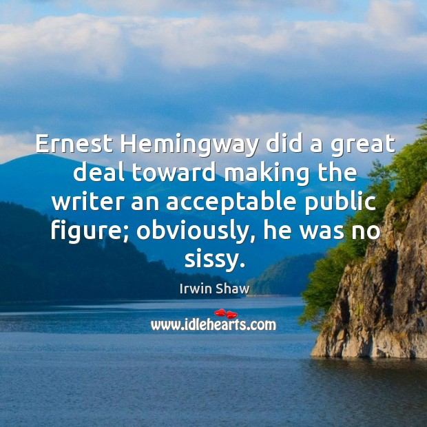Image, Ernest hemingway did a great deal toward making the writer an acceptable public figure; obviously, he was no sissy.