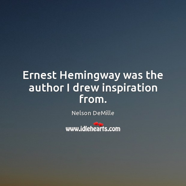 Ernest Hemingway was the author I drew inspiration from. Nelson DeMille Picture Quote
