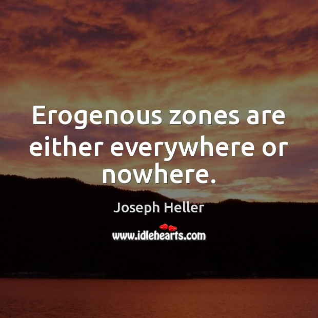 Erogenous zones are either everywhere or nowhere. Joseph Heller Picture Quote