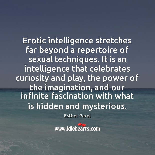 Erotic intelligence stretches far beyond a repertoire of sexual techniques. It is Esther Perel Picture Quote