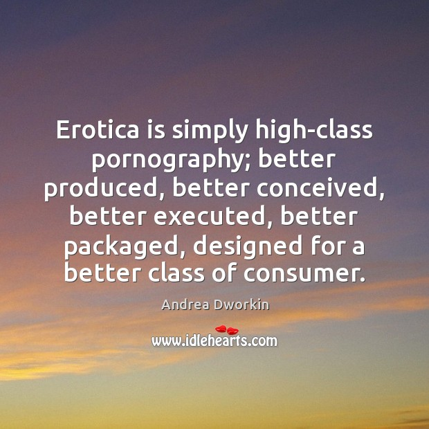 Erotica is simply high-class pornography; better produced, better conceived, better executed, better Andrea Dworkin Picture Quote
