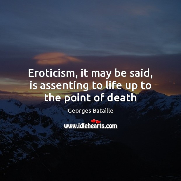 Eroticism, it may be said, is assenting to life up to the point of death Image