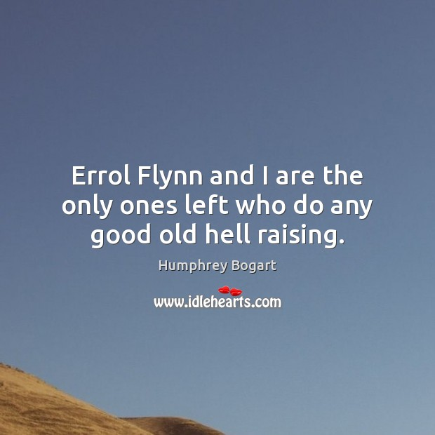 Errol Flynn and I are the only ones left who do any good old hell raising. Image