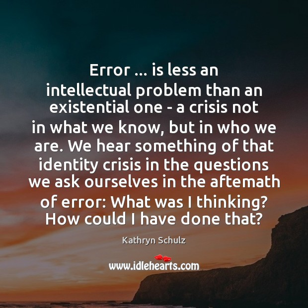 Error … is less an intellectual problem than an existential one – a Kathryn Schulz Picture Quote
