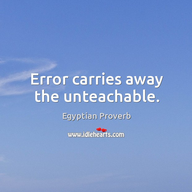 Error carries away the unteachable. Egyptian Proverbs Image
