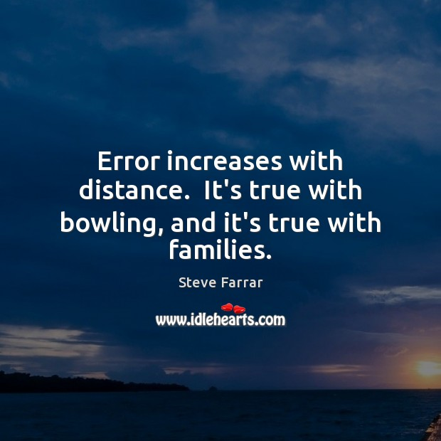Error increases with distance.  It's true with bowling, and it's true with families. Image